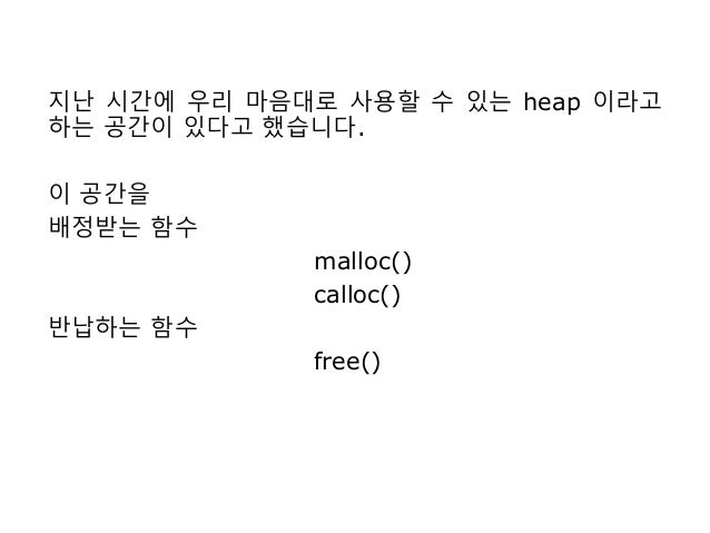 지난 시간에 우리 마음대로 사용할 수 있는 heap 이라고 하는 공간이 있다고 했습니다. 이 공간을 배정받는 함수 malloc() calloc() 반납하는 함수 free()
