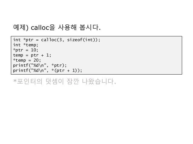 예제) calloc을 사용해 봅시다. *포인터의 덧셈이 잠깐 나왔습니다. int *ptr = calloc(3, sizeof(int)); int *temp; *ptr = 10; temp = ptr + 1; *temp = ...