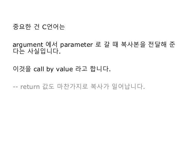 중요한 건 C언어는 argument 에서 parameter 로 갈 때 복사본을 전달해 준 다는 사실입니다. 이것을 call by value 라고 합니다. -- return 값도 마찬가지로 복사가 일어납니다.