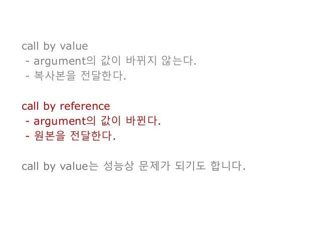 call by value - argument의 값이 바뀌지 않는다. - 복사본을 전달한다. call by reference - argument의 값이 바뀐다. - 원본을 전달한다. call by value는 성능상 문제...