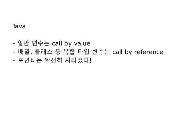 Java - 일반 변수는 call by value - 배열, 클래스 등 복합 타입 변수는 call by reference - 포인터는 완전히 사라졌다!