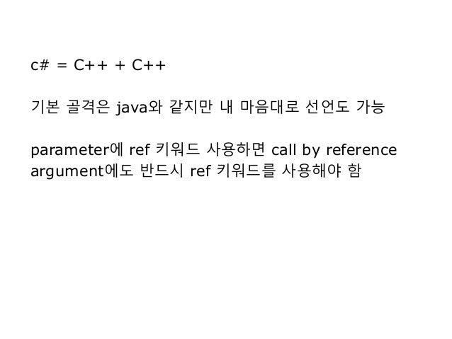c# = C++ + C++ 기본 골격은 java와 같지만 내 마음대로 선언도 가능 parameter에 ref 키워드 사용하면 call by reference argument에도 반드시 ref 키워드를 사용해야 함