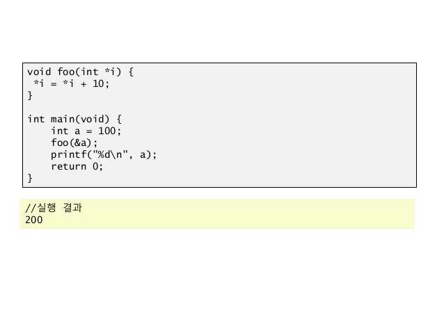 "void foo(int *i) { *i = *i + 10; } int main(void) { int a = 100; foo(&a); printf(""%dn"", a); return 0; } //실행 결과 200"