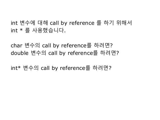 int 변수에 대해 call by reference 를 하기 위해서 int * 를 사용했습니다. char 변수의 call by reference를 하려면? double 변수의 call by reference를 하려면? ...
