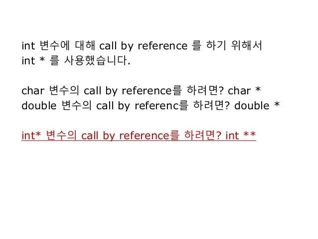 int 변수에 대해 call by reference 를 하기 위해서 int * 를 사용했습니다. char 변수의 call by reference를 하려면? char * double 변수의 call by referenc를...