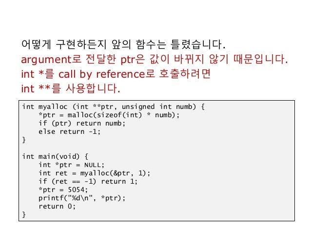 어떻게 구현하든지 앞의 함수는 틀렸습니다. argument로 전달한 ptr은 값이 바뀌지 않기 때문입니다. int *를 call by reference로 호출하려면 int **를 사용합니다. int myalloc (in...