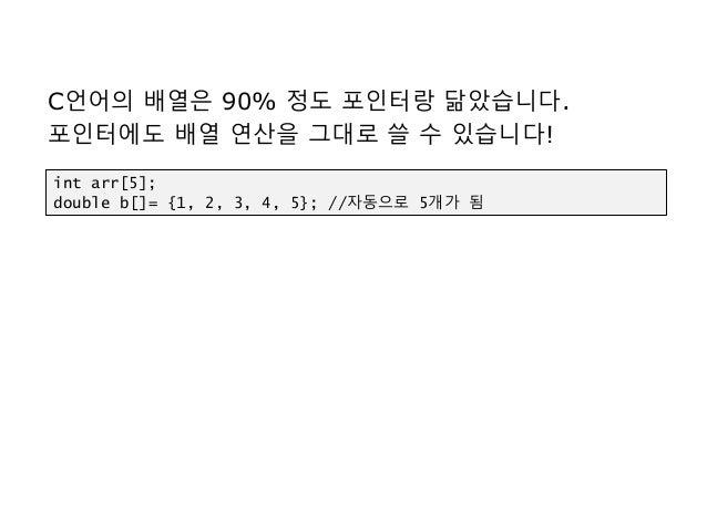 C언어의 배열은 90% 정도 포인터랑 닮았습니다. 포인터에도 배열 연산을 그대로 쓸 수 있습니다! int arr[5]; double b[]= {1, 2, 3, 4, 5}; //자동으로 5개가 됨