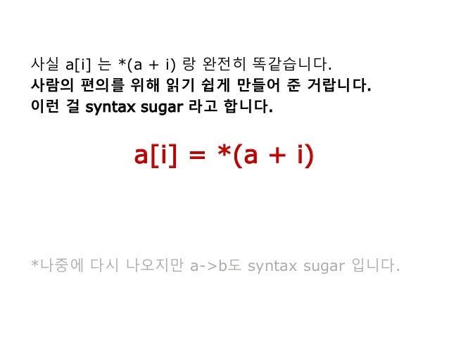 사실 a[i] 는 *(a + i) 랑 완전히 똑같습니다. 사람의 편의를 위해 읽기 쉽게 만들어 준 거랍니다. 이런 걸 syntax sugar 라고 합니다. a[i] = *(a + i) *나중에 다시 나오지만 a->b도 ...