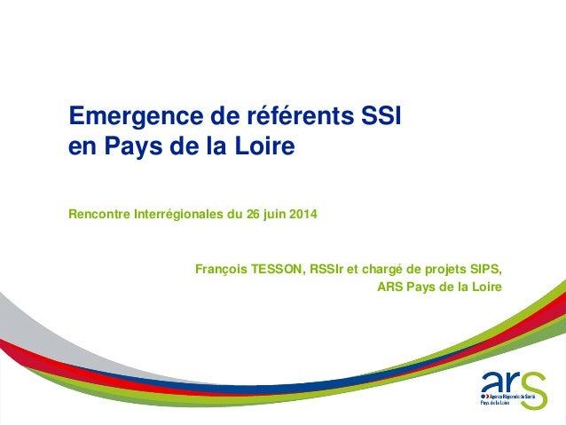 Emergence de référents SSI en Pays de la Loire Rencontre Interrégionales du 26 juin 2014 François TESSON, RSSIr et chargé ...