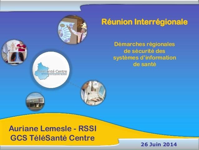Auriane Lemesle - RSSI GCS TéléSanté Centre 26 Juin 2014 Réunion Interrégionale Démarches régionales de sécurité des systè...