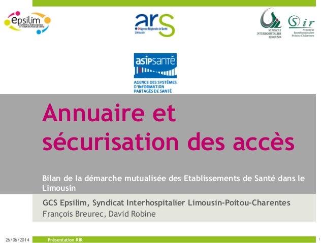 Annuaire et sécurisation des accès Bilan de la démarche mutualisée des Etablissements de Santé dans le Limousin GCS Epsili...