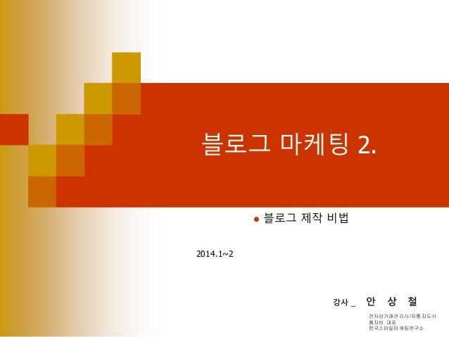 블로그 마케팅 2.  블로그 제작 비법 2014.1~2 강사 _ 안 상 철 전자상거래관리사/유통지도사 웹자비 대표 한국스마일마케팅연구소