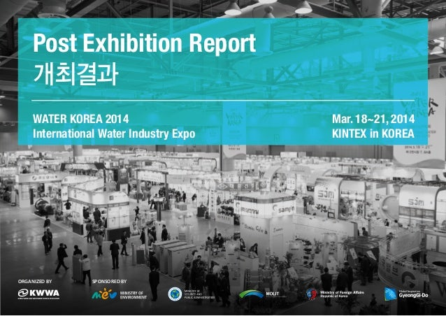 WATER KOREA 2014 International Water Industry Expo Post Exhibition Report 개최결과 Mar. 18~21, 2014 KINTEX in KOREA Organized ...