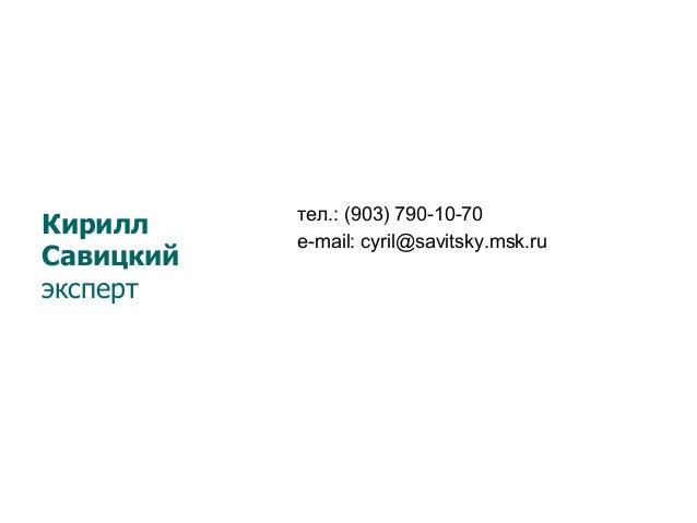 тел.: (903) 790-10-70 е-mail: cyril@savitsky.msk.ru Кирилл Савицкий эксперт