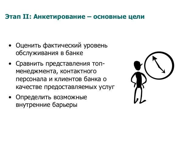 Этап II: Анкетирование – основные цели • Оценить фактический уровень обслуживания в банке • Сравнить представления топ- ...