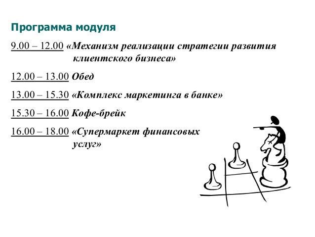 Программа модуля 9.00 – 12.00 «Механизм реализации стратегии развития клиентского бизнеса» 12.00 – 13.00 Обед 13.00 – 15.3...