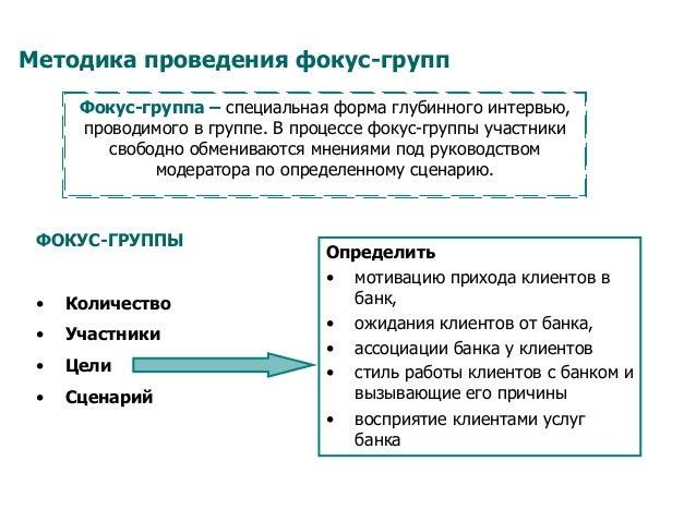 Методика проведения фокус-групп Фокус-группа – специальная форма глубинного интервью, проводимого в группе. В процессе фок...