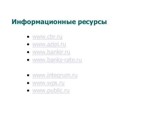 Информационные ресурсы • www.cbr.ru • www.azipi.ru • www.bankir.ru • www.banks-rate.ru • www.integrum.ru • www.wps.r...
