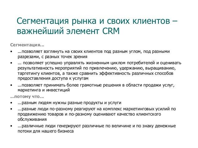 Сегментация рынка и своих клиентов – важнейший элемент CRM Сегментация... • ...позволяет взглянуть на своих клиентов под ...