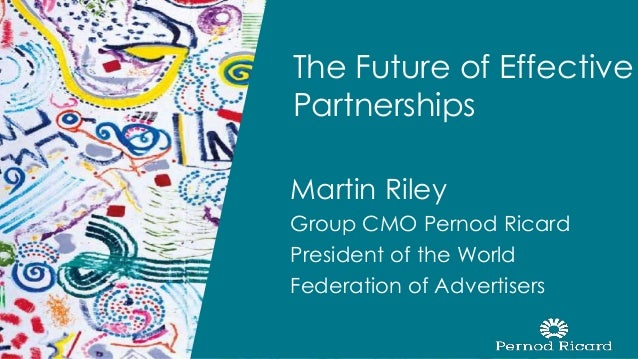 Martin Riley Group CMO Pernod Ricard President of the World Federation of Advertisers The Future of Effective Partnerships