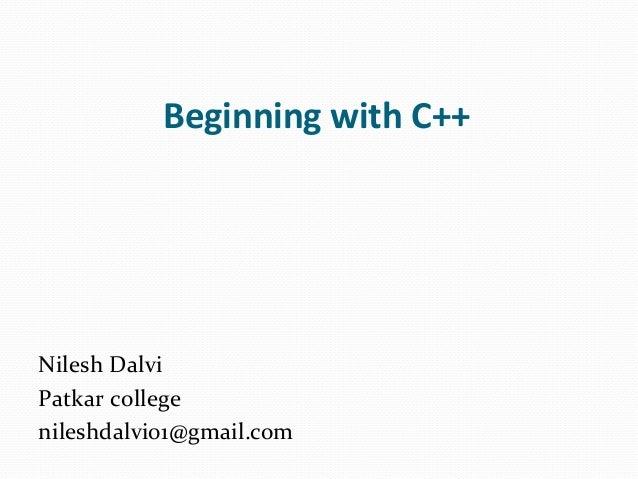 Beginning with C++ Nilesh Dalvi Patkar college nileshdalvi01@gmail.com