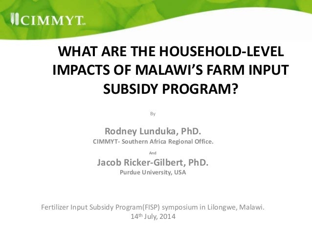 WHAT ARE THE HOUSEHOLD-LEVEL IMPACTS OF MALAWI'S FARM INPUT SUBSIDY PROGRAM? By Rodney Lunduka, PhD. CIMMYT- Southern Afri...