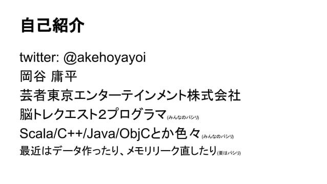 自己紹介 twitter: @akehoyayoi 岡谷 庸平 芸者東京エンターテインメント株式会社 脳トレクエスト2プログラマ(みんなのパシリ) Scala/C++/Java/ObjCとか色々(みんなのパシリ) 最近はデータ作ったり、メモリリ...