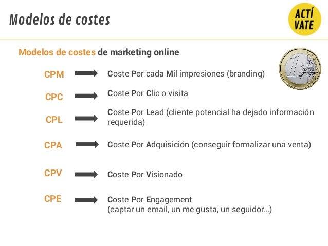CPC Coste Por Clic o visita Coste Por cada Mil impresiones (branding) CPL Coste Por Lead (cliente potencial ha dejado info...