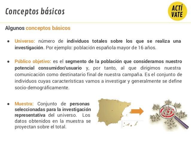 ● Universo: número de individuos totales sobre los que se realiza una investigación. Por ejemplo: población española mayor...