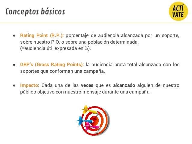 ● Rating Point (R.P.): porcentaje de audiencia alcanzada por un soporte, sobre nuestro P.O. o sobre una población determin...