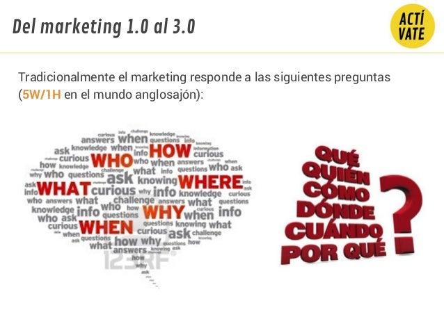 Tradicionalmente el marketing responde a las siguientes preguntas (5W/1H en el mundo anglosajón): Del marketing 1.0 al 3.0
