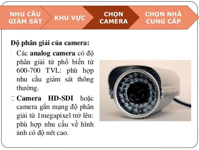 NHU CẦU GIÁM SÁT KHU VỰC CHỌN CAMERA CHỌN NHÀ CUNG CẤP Độ phân giải của camera: Các analog camera có độ phân giải từ phổ b...