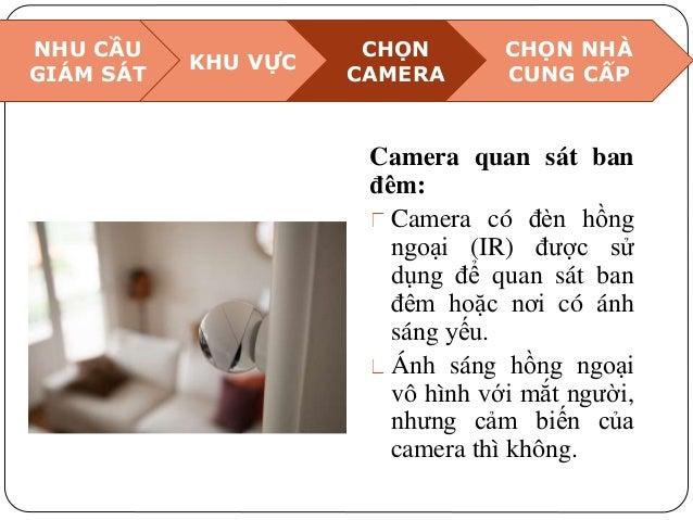 NHU CẦU GIÁM SÁT KHU VỰC CHỌN CAMERA CHỌN NHÀ CUNG CẤP Camera quan sát ban đêm: Camera có đèn hồng ngoại (IR) được sử dụng...