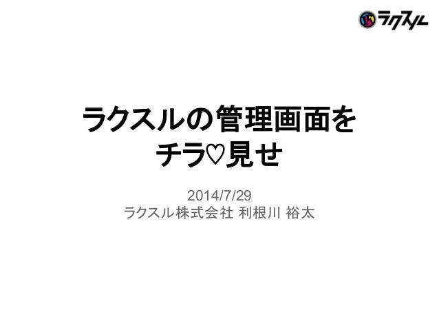 ラクスルの管理画面を チラ♡見せ 2014/7/29 ラクスル株式会社 利根川 裕太