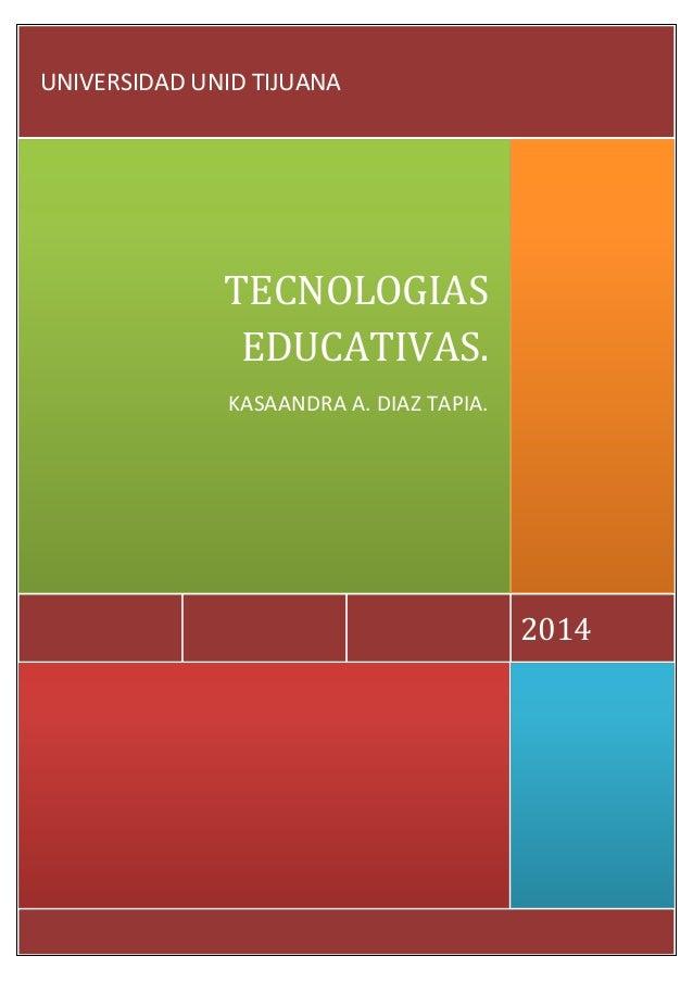 2014 TECNOLOGIAS EDUCATIVAS. KASAANDRA A. DIAZ TAPIA. UNIVERSIDAD UNID TIJUANA