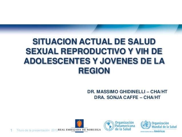 Situación Actual de Salud Sexual Reproductiva y VIH de Adolescentes y Jóvenes de la Región. Dra. Sonja Caffe, Asesora Regi...