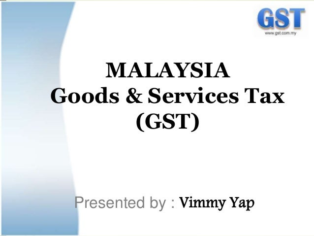 MALAYSIA Goods & Services Tax (GST) Presented by : Vimmy Yap