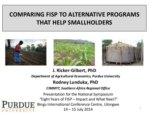 COMPARING FISP TO ALTERNATIVE PROGRAMS THAT HELP SMALLHOLDERS J. Ricker-Gilbert, PhD Department of Agricultural Economics,...