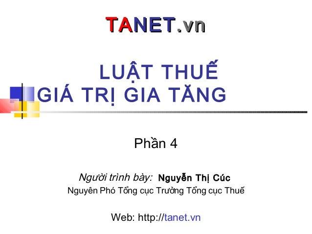 LUẬT THUẾ GIÁ TRỊ GIA TĂNG TATANETNET.vn.vn Phần 4 Người trình bày: Nguyễn Thị Cúc Nguyên Phó Tổng cục Trưởng Tổng cục Thu...