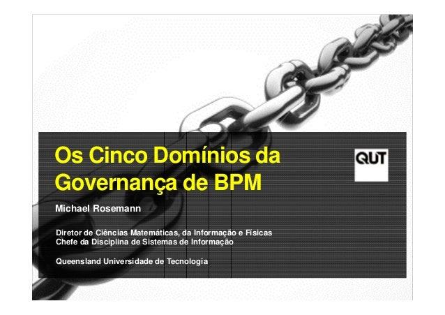 Os Cinco Domínios da Governança de BPM Michael Rosemann Diretor de Ciências Matemáticas, da Informação e Físicas Chefe da ...