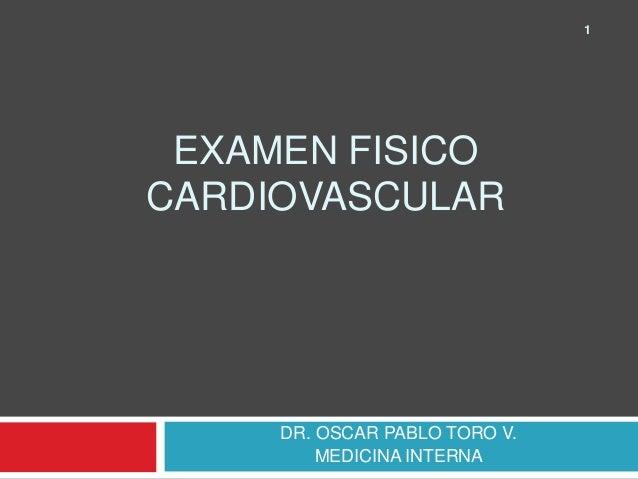 EXAMEN FISICO  CARDIOVASCULAR  DR. OSCAR PABLO TORO V.  MEDICINA INTERNA  1