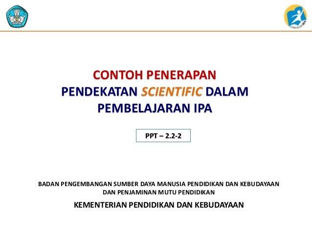 CONTOH PENERAPAN  PENDEKATAN SCIENTIFIC DALAM  PEMBELAJARAN IPA  PPT – 2.2-2  BADAN PENGEMBANGAN SUMBER DAYA MANUSIA PENDI...