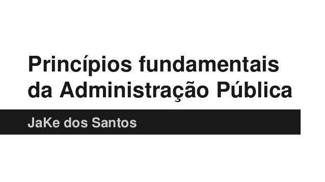 Princípios fundamentais  da Administração Pública  JaKe dos Santos