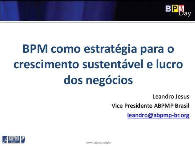 www.abpmp.org/br BPM como estratégia para o crescimento sustentável e lucro dos negócios Leandro Jesus Vice Presidente ABP...