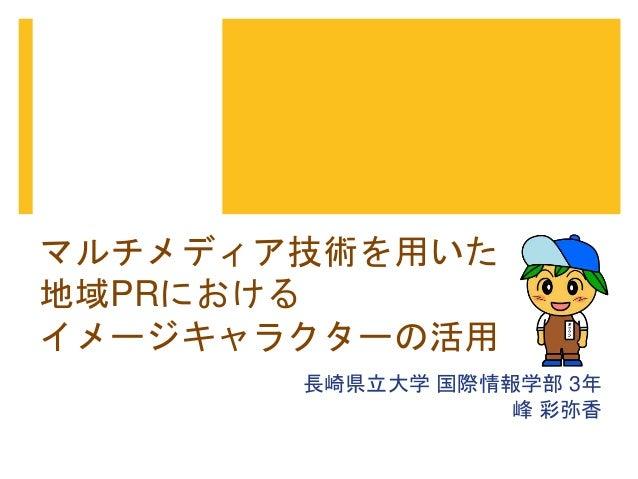 マルチメディア技術を用いた  地域PRにおける  イメージキャラクターの活用  長崎県立大学国際情報学部3年  峰彩弥香