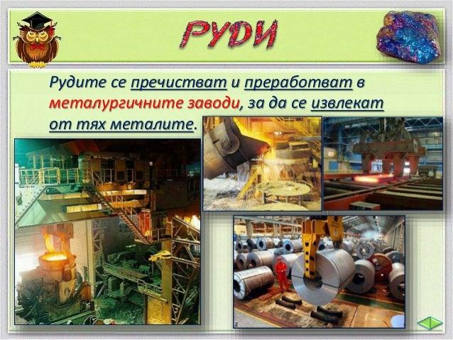 От метали се правят части за машини и  автомобили, железопътни релси, прибори  за хранене, печки, радиатори и много други ...
