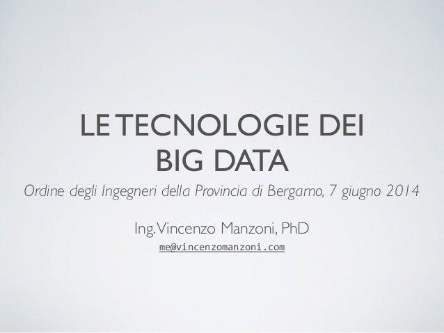 LE TECNOLOGIE DEI  BIG DATA  Ordine degli Ingegneri della Provincia di Bergamo, 7 giugno 2014  !  Ing. Vincenzo Manzoni, P...