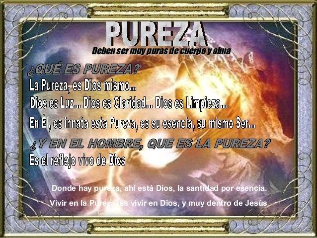 Deben ser muy puras ddee ccuueerrppoo yy aallmmaa  Donde hay pureza, ahí está Dios, la santidad por esencia.  Vivir en la ...