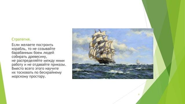 Стратегия.  Если желаете построить  корабль, то не созывайте  барабанным боем людей  собирать древесину,  не распределяйте...