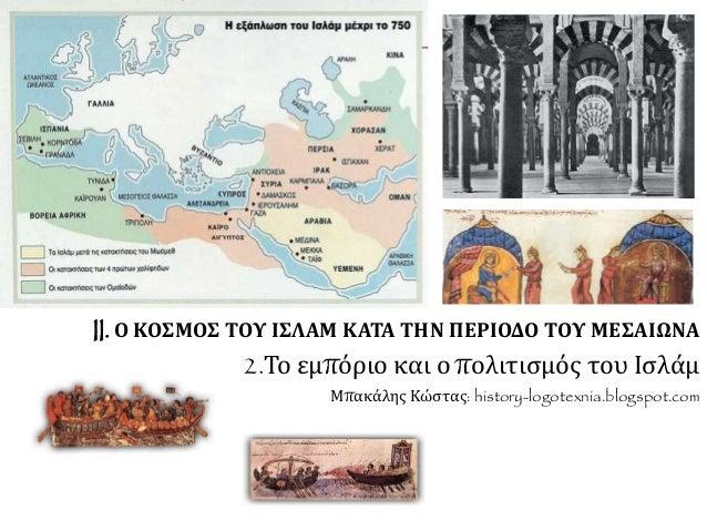 II. Ο ΚΟΣΜΟΣ ΤΟΥ ΙΣΛΑΜ ΚΑΤΑ ΤΗΝ ΠΕΡΙΟΔΟ ΤΟΥ ΜΕΣΑΙΩΝΑ  2.Το εμπόριο και ο πολιτισμός του Ισλάμ  Μπακάλης Κώστας: history-lo...